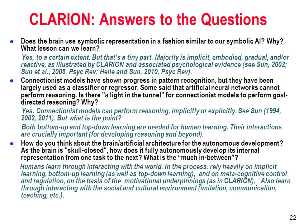 22 CLARION: Answers to the Questions l Does the brain use symbolic representation in a fashion similar to our symbolic AI.