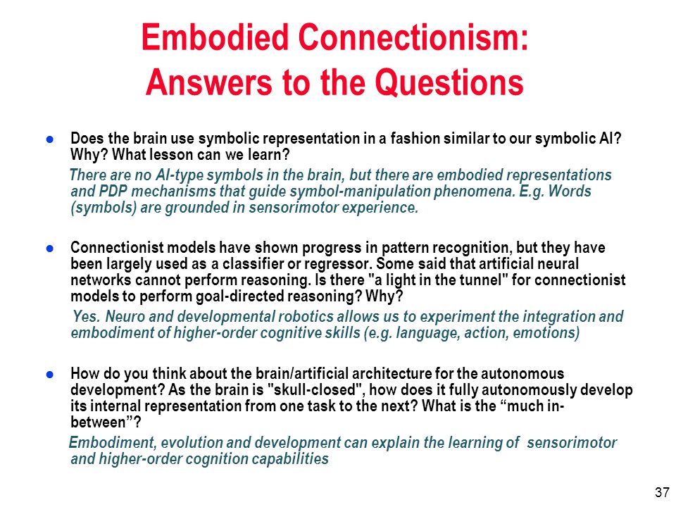37 Embodied Connectionism: Answers to the Questions l Does the brain use symbolic representation in a fashion similar to our symbolic AI.