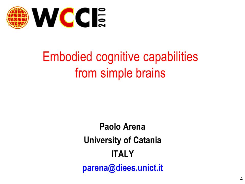 4 Embodied cognitive capabilities from simple brains Paolo Arena University of Catania ITALY