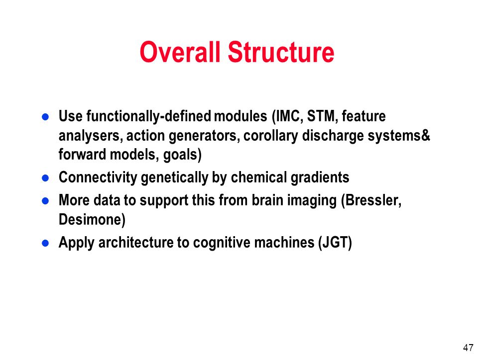 47 Overall Structure l Use functionally-defined modules (IMC, STM, feature analysers, action generators, corollary discharge systems& forward models, goals) l Connectivity genetically by chemical gradients l More data to support this from brain imaging (Bressler, Desimone) l Apply architecture to cognitive machines (JGT)
