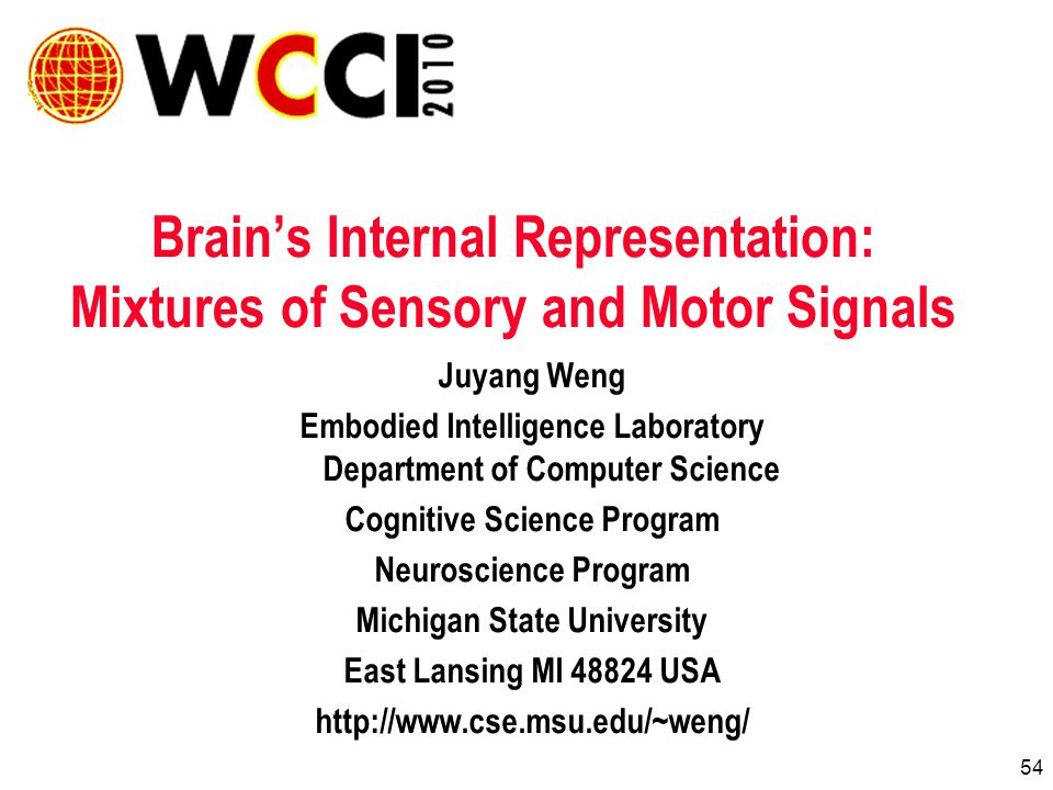 54 Brains Internal Representation: Mixtures of Sensory and Motor Signals Juyang Weng Embodied Intelligence Laboratory Department of Computer Science Cognitive Science Program Neuroscience Program Michigan State University East Lansing MI USA