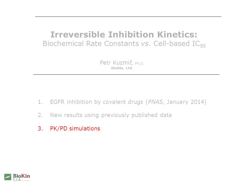 Irreversible Inhibition Kinetics: Biochemical Rate Constants vs. Cell-based IC 50 Petr Kuzmič, Ph.D. BioKin, Ltd. 1.EGFR inhibition by covalent drugs