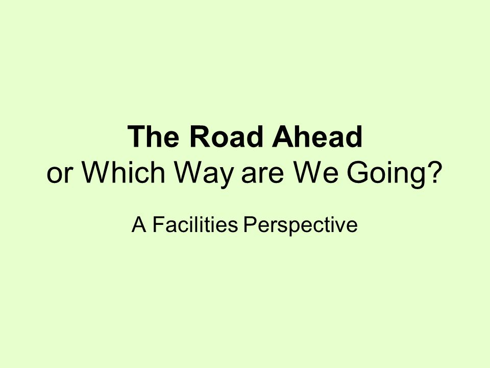 The Road Ahead or Which Way are We Going A Facilities Perspective