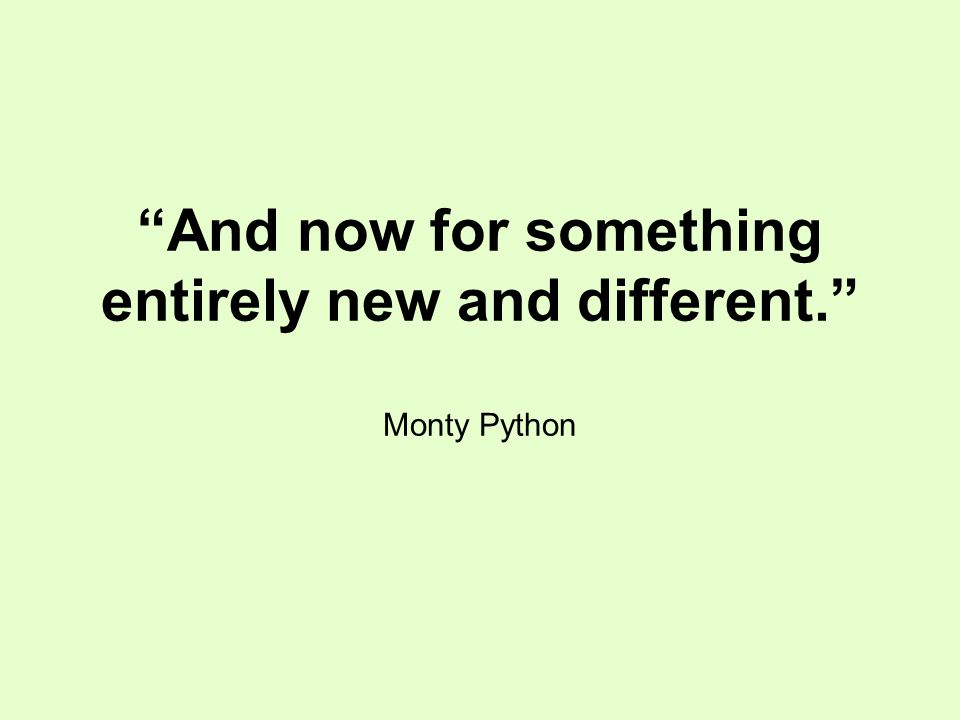 And now for something entirely new and different. Monty Python