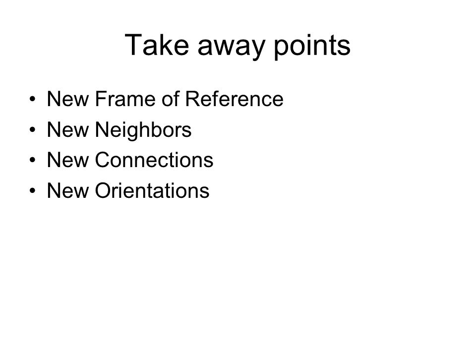 Take away points New Frame of Reference New Neighbors New Connections New Orientations