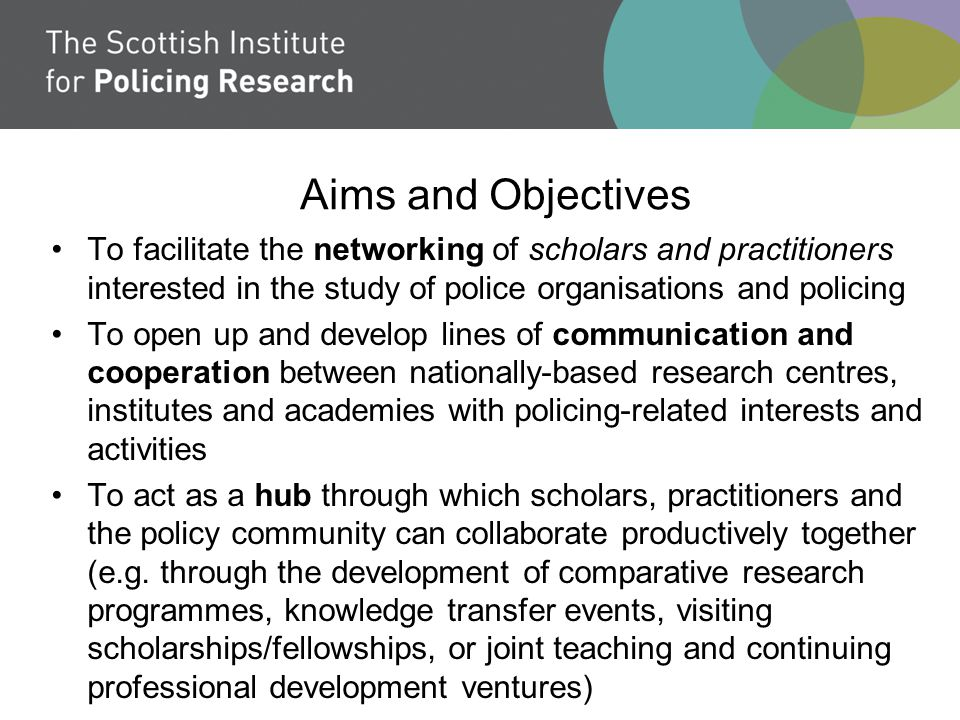 Aims and Objectives To facilitate the networking of scholars and practitioners interested in the study of police organisations and policing To open up and develop lines of communication and cooperation between nationally-based research centres, institutes and academies with policing-related interests and activities To act as a hub through which scholars, practitioners and the policy community can collaborate productively together (e.g.