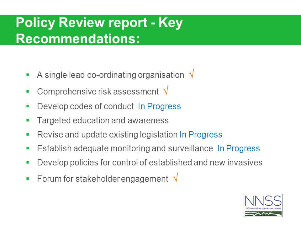 Policy Review report - Key Recommendations: A single lead co-ordinating organisation Comprehensive risk assessment Develop codes of conduct In Progress Targeted education and awareness Revise and update existing legislation In Progress Establish adequate monitoring and surveillance In Progress Develop policies for control of established and new invasives Forum for stakeholder engagement