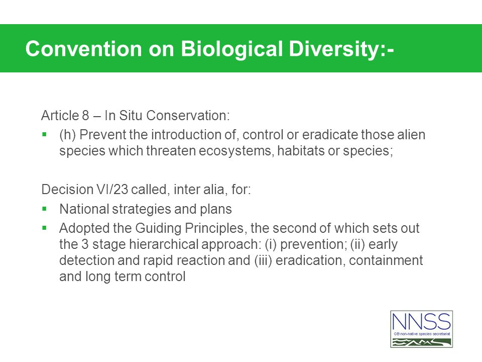 Convention on Biological Diversity:- Article 8 – In Situ Conservation: (h) Prevent the introduction of, control or eradicate those alien species which