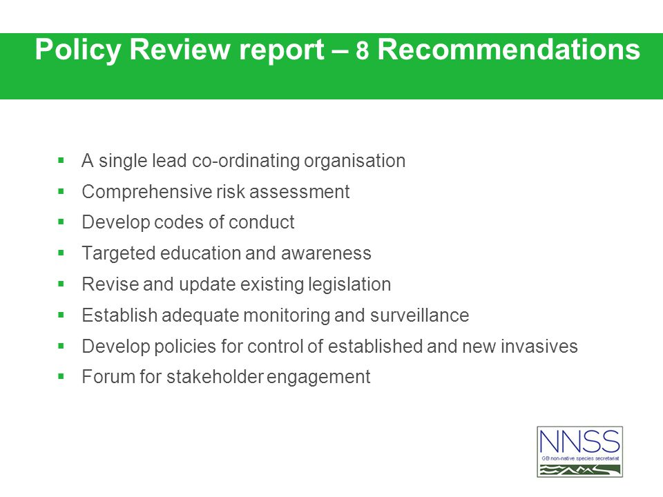 Policy Review report – 8 Recommendations A single lead co-ordinating organisation Comprehensive risk assessment Develop codes of conduct Targeted education and awareness Revise and update existing legislation Establish adequate monitoring and surveillance Develop policies for control of established and new invasives Forum for stakeholder engagement