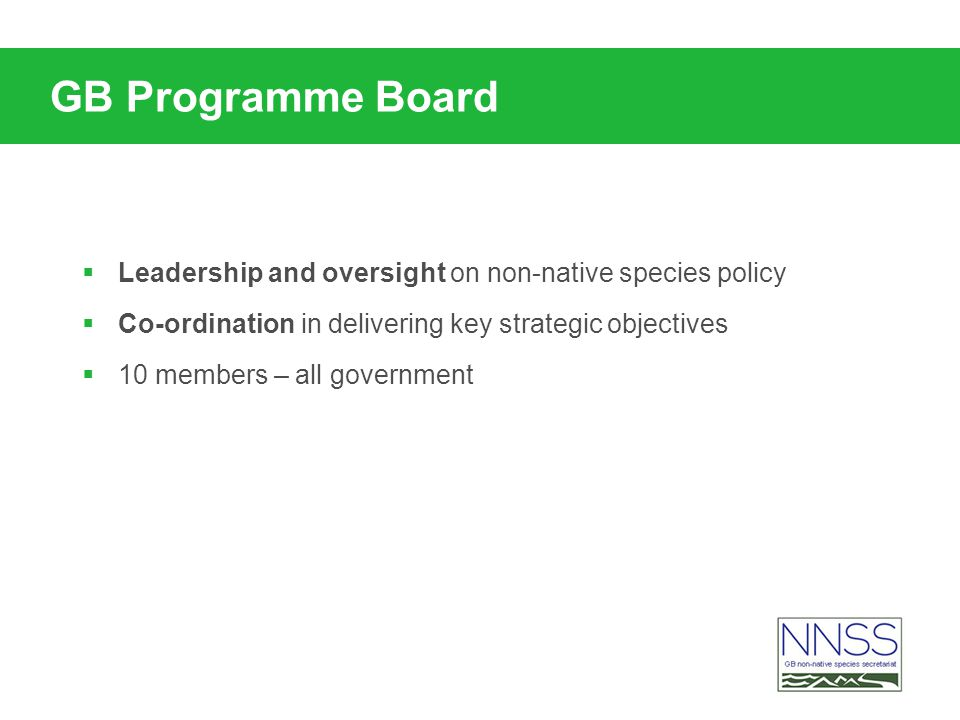 GB Programme Board Leadership and oversight on non-native species policy Co-ordination in delivering key strategic objectives 10 members – all government