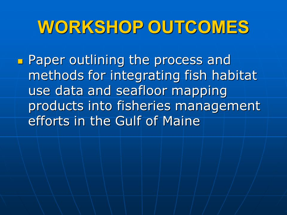WORKSHOP OUTCOMES Paper outlining the process and methods for integrating fish habitat use data and seafloor mapping products into fisheries managemen