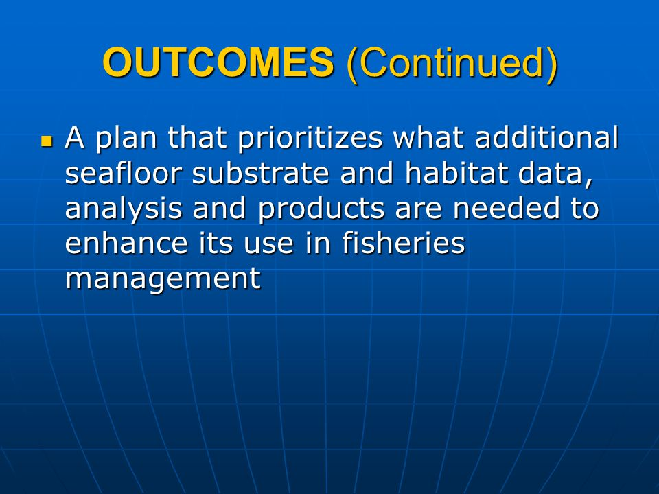 OUTCOMES (Continued) A plan that prioritizes what additional seafloor substrate and habitat data, analysis and products are needed to enhance its use