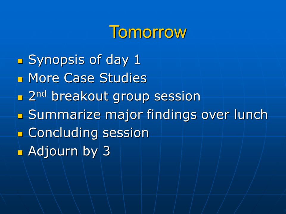 Synopsis of day 1 Synopsis of day 1 More Case Studies More Case Studies 2 nd breakout group session 2 nd breakout group session Summarize major findin