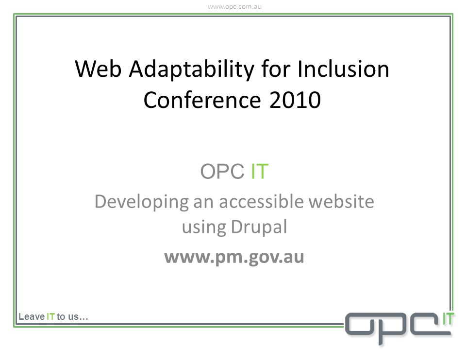 www.opc.com.au Leave IT to us… Web Adaptability for Inclusion Conference 2010 OPC IT Developing an accessible website using Drupal www.pm.gov.au
