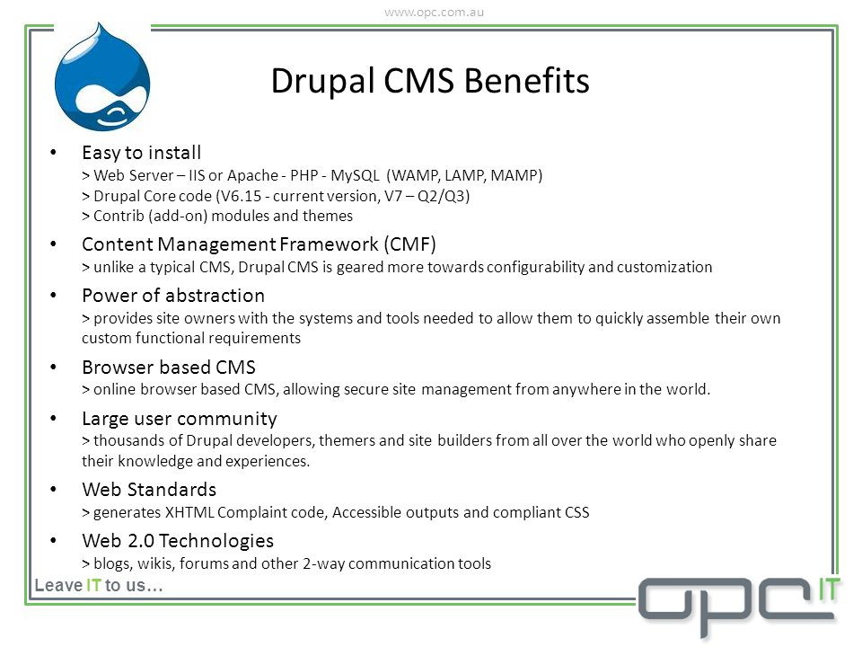 www.opc.com.au Leave IT to us… Easy to install > Web Server – IIS or Apache - PHP - MySQL (WAMP, LAMP, MAMP) > Drupal Core code (V6.15 - current version, V7 – Q2/Q3) > Contrib (add-on) modules and themes Content Management Framework (CMF) > unlike a typical CMS, Drupal CMS is geared more towards configurability and customization Power of abstraction > provides site owners with the systems and tools needed to allow them to quickly assemble their own custom functional requirements Browser based CMS > online browser based CMS, allowing secure site management from anywhere in the world.