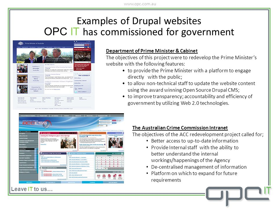 www.opc.com.au Leave IT to us… Examples of Drupal websites OPC IT has commissioned for government Department of Prime Minister & Cabinet The objectives of this project were to redevelop the Prime Ministers website with the following features: to provide the Prime Minister with a platform to engage directly with the public; to allow non-technical staff to update the website content using the award winning Open Source Drupal CMS; to improve transparency; accountability and efficiency of government by utilizing Web 2.0 technologies.