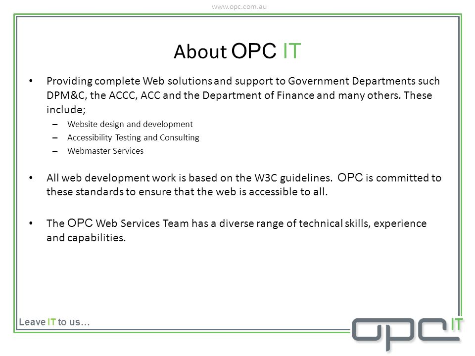 www.opc.com.au Leave IT to us… About OPC IT Providing complete Web solutions and support to Government Departments such DPM&C, the ACCC, ACC and the Department of Finance and many others.