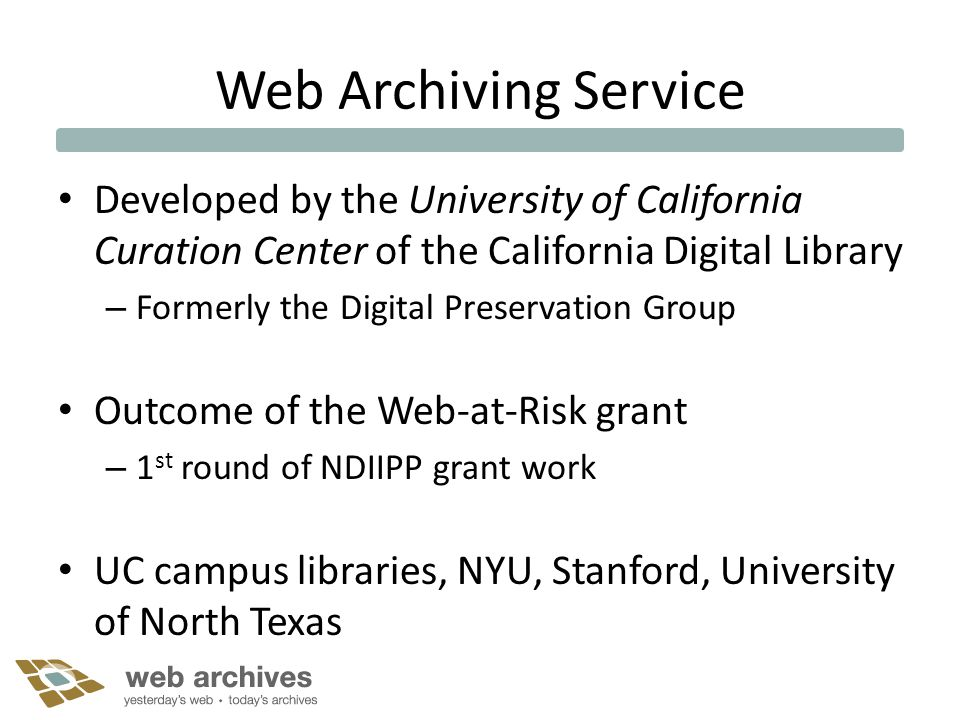 Web Archiving Service Developed by the University of California Curation Center of the California Digital Library – Formerly the Digital Preservation Group Outcome of the Web-at-Risk grant – 1 st round of NDIIPP grant work UC campus libraries, NYU, Stanford, University of North Texas