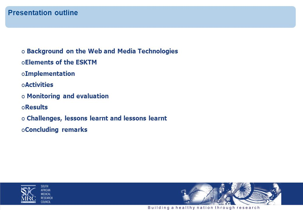 o Background on the Web and Media Technologies oElements of the ESKTM oImplementation oActivities o Monitoring and evaluation oResults o Challenges, lessons learnt and lessons learnt oConcluding remarks Presentation outline