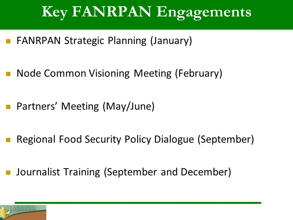 Key FANRPAN Engagements FANRPAN Strategic Planning (January) Node Common Visioning Meeting (February) Partners Meeting (May/June) Regional Food Security Policy Dialogue (September) Journalist Training (September and December)
