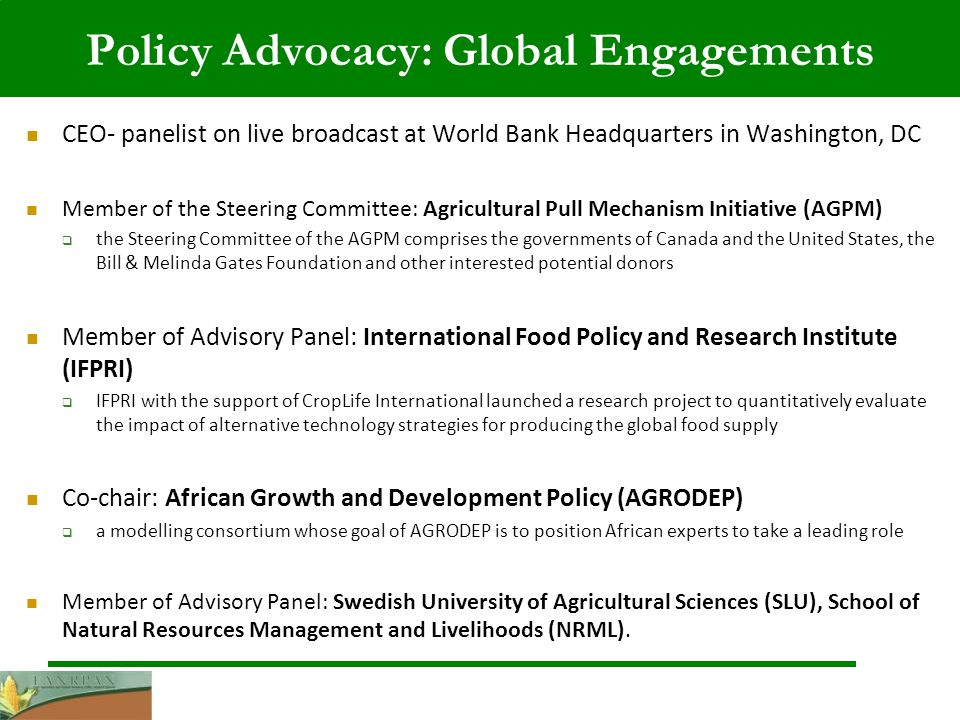 Policy Advocacy: Global Engagements CEO- panelist on live broadcast at World Bank Headquarters in Washington, DC Member of the Steering Committee: Agricultural Pull Mechanism Initiative (AGPM) the Steering Committee of the AGPM comprises the governments of Canada and the United States, the Bill & Melinda Gates Foundation and other interested potential donors Member of Advisory Panel: International Food Policy and Research Institute (IFPRI) IFPRI with the support of CropLife International launched a research project to quantitatively evaluate the impact of alternative technology strategies for producing the global food supply Co-chair: African Growth and Development Policy (AGRODEP) a modelling consortium whose goal of AGRODEP is to position African experts to take a leading role Member of Advisory Panel: Swedish University of Agricultural Sciences (SLU), School of Natural Resources Management and Livelihoods (NRML).
