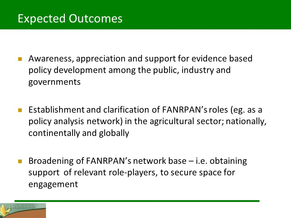 Expected Outcomes Awareness, appreciation and support for evidence based policy development among the public, industry and governments Establishment and clarification of FANRPANs roles (eg.