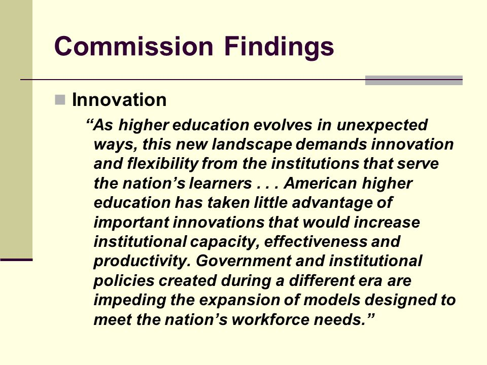 Commission Findings Innovation As higher education evolves in unexpected ways, this new landscape demands innovation and flexibility from the institutions that serve the nations learners...