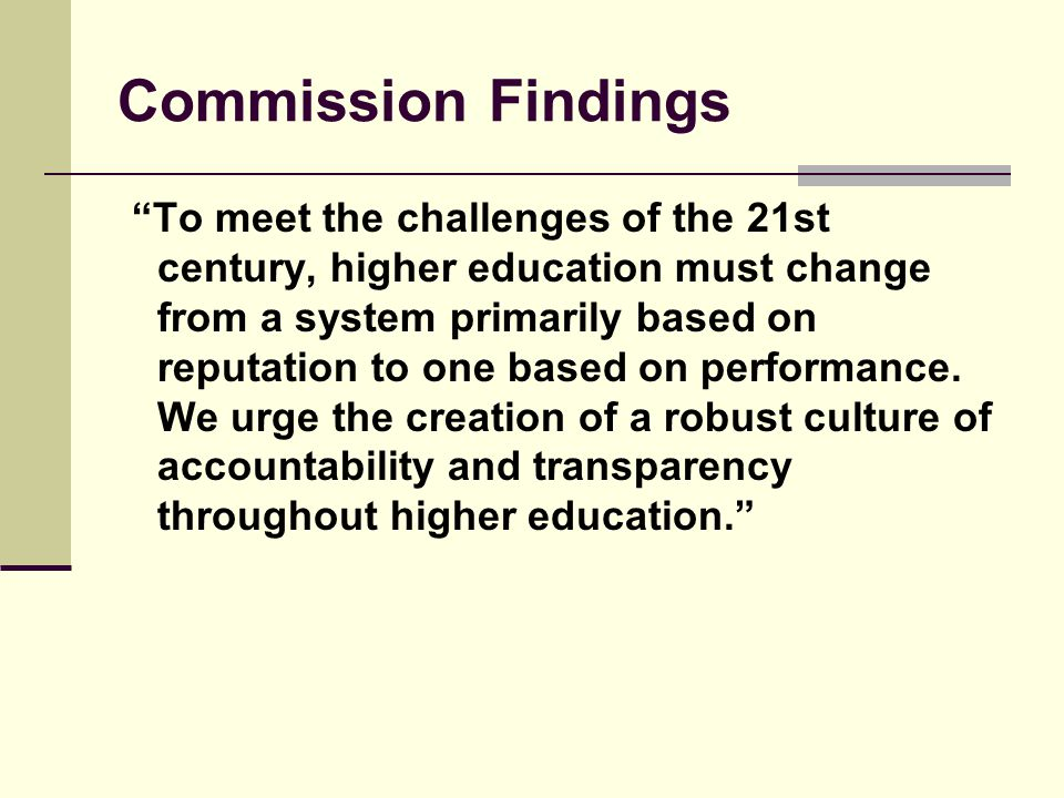 Commission Findings To meet the challenges of the 21st century, higher education must change from a system primarily based on reputation to one based on performance.