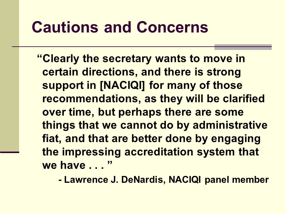 Cautions and Concerns Clearly the secretary wants to move in certain directions, and there is strong support in [NACIQI] for many of those recommendations, as they will be clarified over time, but perhaps there are some things that we cannot do by administrative fiat, and that are better done by engaging the impressing accreditation system that we have...