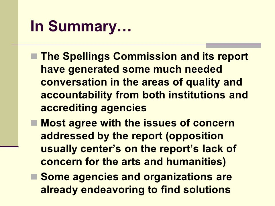 In Summary… The Spellings Commission and its report have generated some much needed conversation in the areas of quality and accountability from both institutions and accrediting agencies Most agree with the issues of concern addressed by the report (opposition usually centers on the reports lack of concern for the arts and humanities) Some agencies and organizations are already endeavoring to find solutions