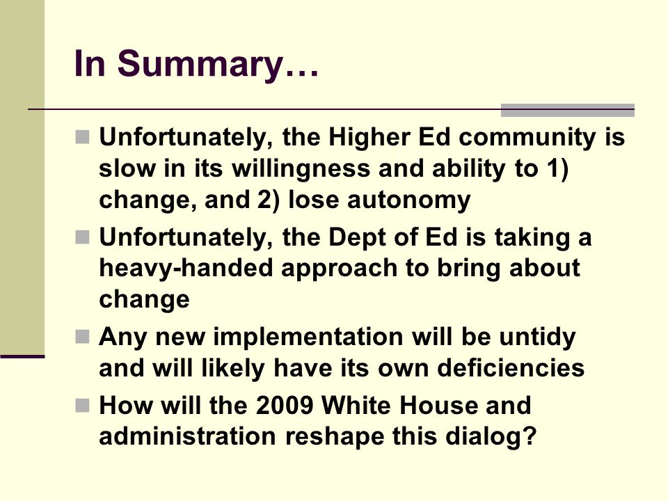 In Summary… Unfortunately, the Higher Ed community is slow in its willingness and ability to 1) change, and 2) lose autonomy Unfortunately, the Dept of Ed is taking a heavy-handed approach to bring about change Any new implementation will be untidy and will likely have its own deficiencies How will the 2009 White House and administration reshape this dialog
