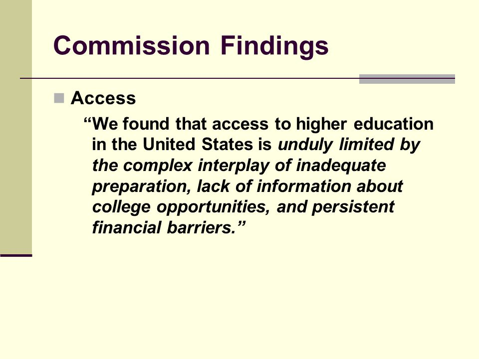 Commission Findings Access We found that access to higher education in the United States is unduly limited by the complex interplay of inadequate preparation, lack of information about college opportunities, and persistent financial barriers.