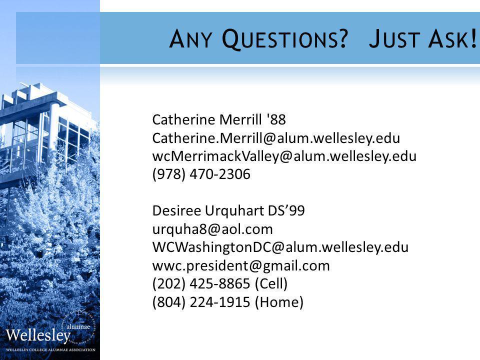 Catherine Merrill 88 Catherine.Merrill@alum.wellesley.edu wcMerrimackValley@alum.wellesley.edu (978) 470-2306 Desiree Urquhart DS99 urquha8@aol.com WCWashingtonDC@alum.wellesley.edu wwc.president@gmail.com (202) 425-8865 (Cell) (804) 224-1915 (Home) A NY Q UESTIONS .