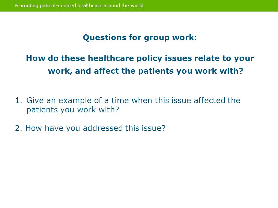 Promoting patient-centred healthcare around the world Questions for group work: How do these healthcare policy issues relate to your work, and affect