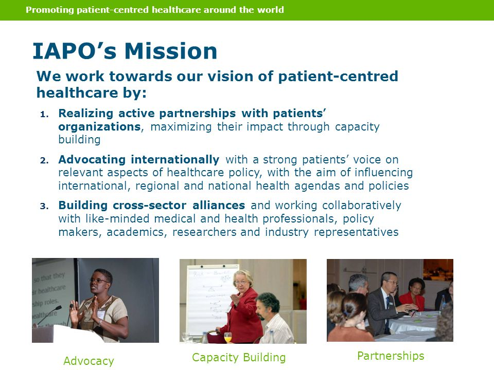 Promoting patient-centred healthcare around the world IAPOs Mission 1. Realizing active partnerships with patients organizations, maximizing their imp