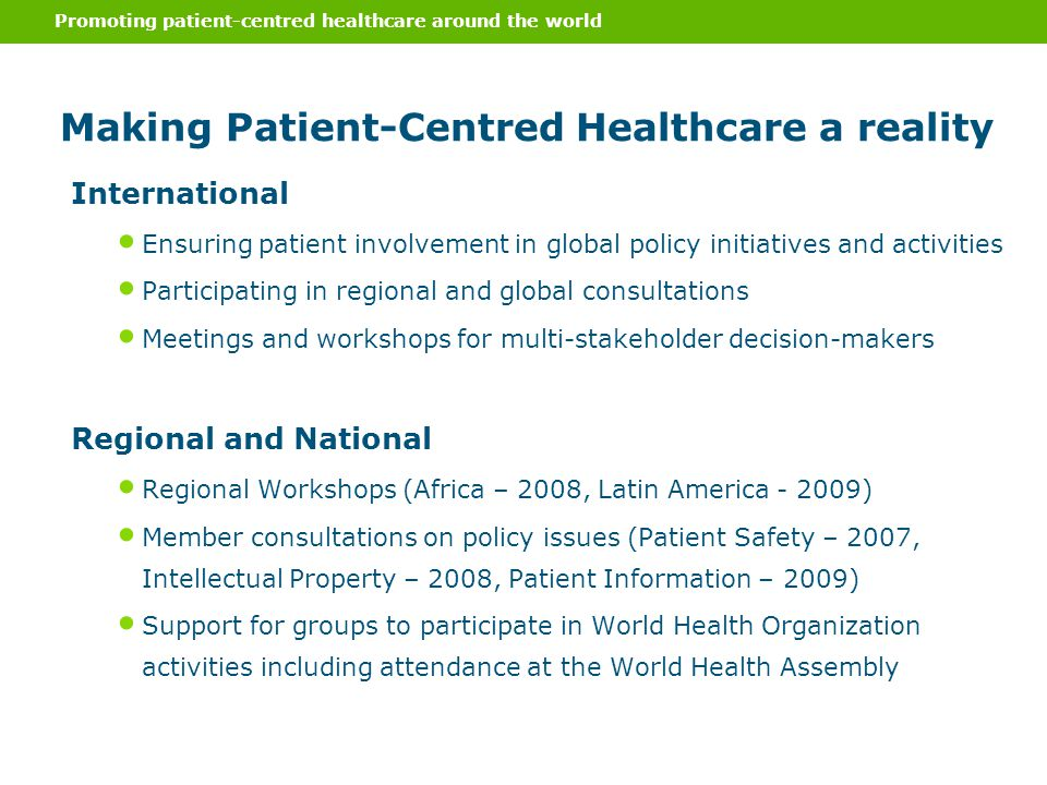 International Ensuring patient involvement in global policy initiatives and activities Participating in regional and global consultations Meetings and