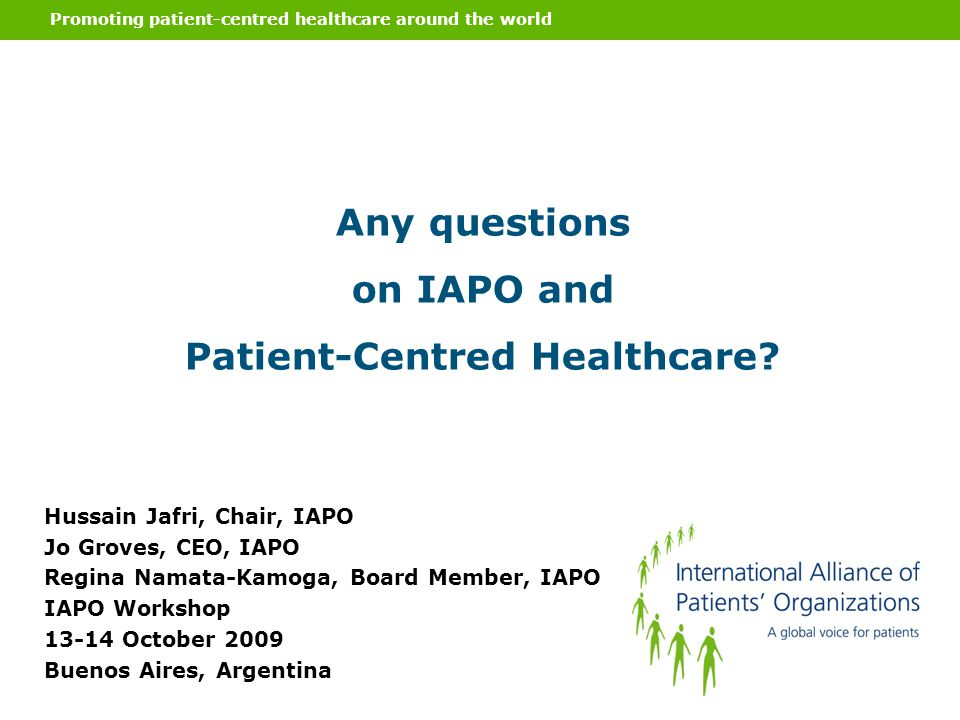Promoting patient-centred healthcare around the world Any questions on IAPO and Patient-Centred Healthcare? Hussain Jafri, Chair, IAPO Jo Groves, CEO,