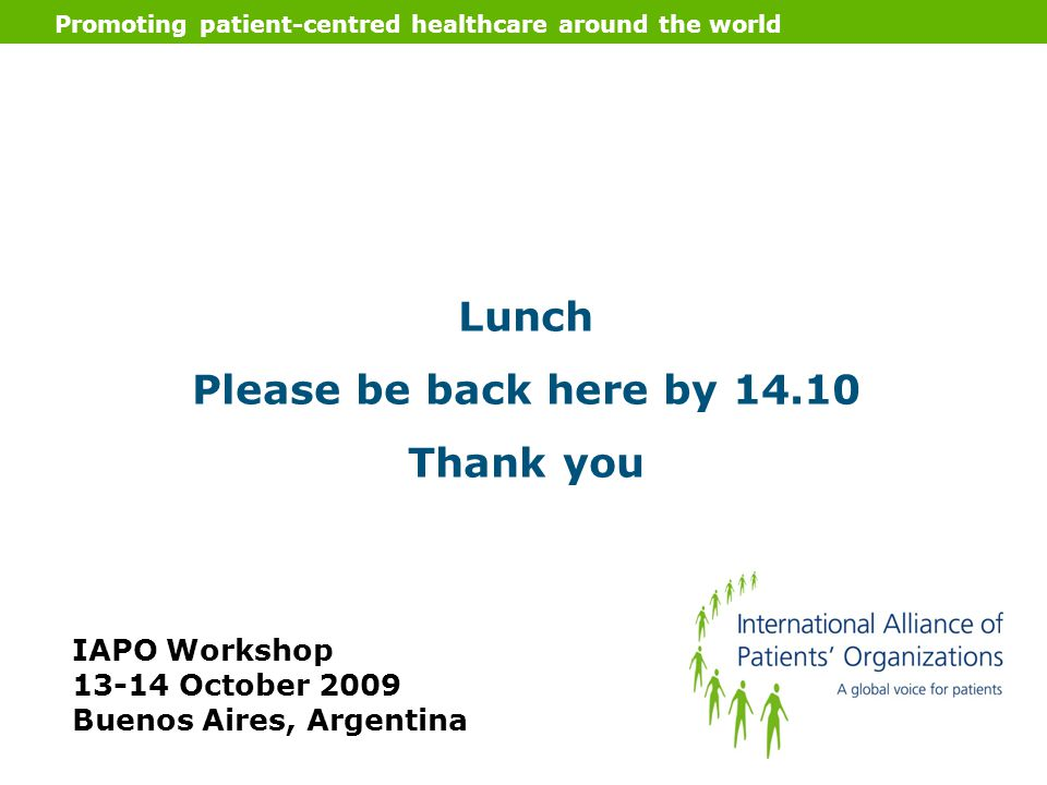Promoting patient-centred healthcare around the world Lunch Please be back here by 14.10 Thank you IAPO Workshop 13-14 October 2009 Buenos Aires, Arge