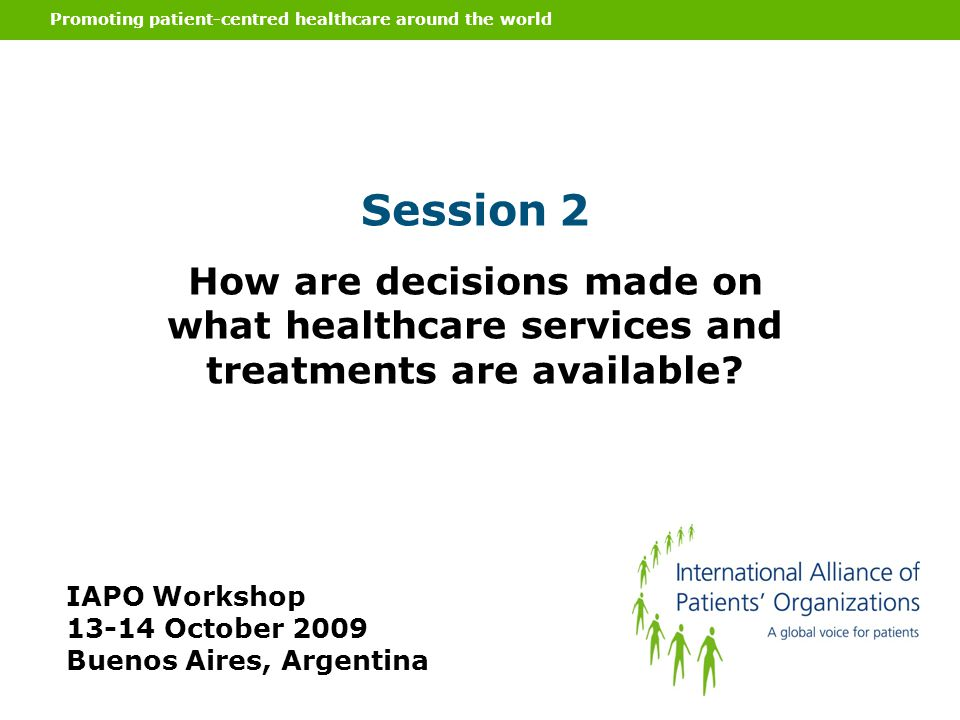 Promoting patient-centred healthcare around the world Session 2 How are decisions made on what healthcare services and treatments are available? IAPO