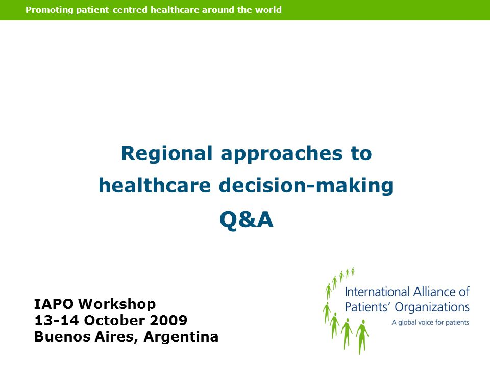 Promoting patient-centred healthcare around the world Regional approaches to healthcare decision-making Q&A IAPO Workshop 13-14 October 2009 Buenos Ai