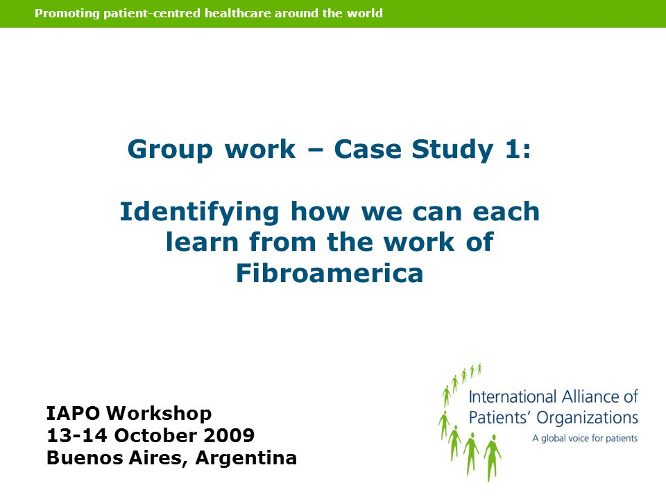 Promoting patient-centred healthcare around the world Group work – Case Study 1: Identifying how we can each learn from the work of Fibroamerica IAPO