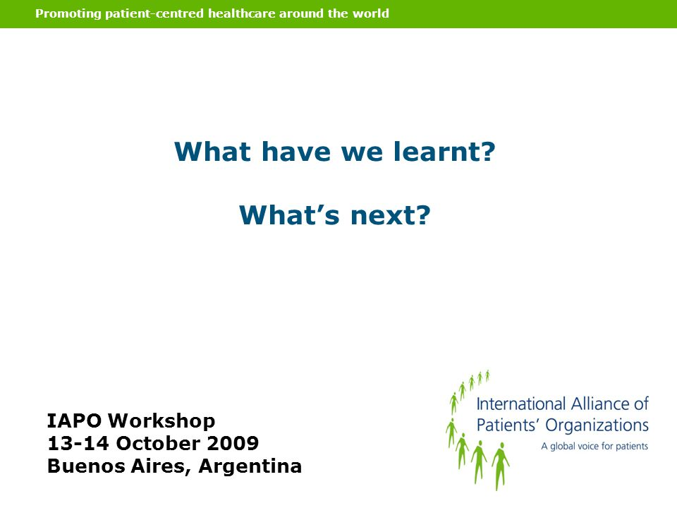 Promoting patient-centred healthcare around the world What have we learnt? Whats next? IAPO Workshop 13-14 October 2009 Buenos Aires, Argentina