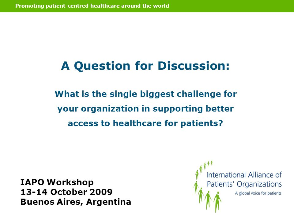 Promoting patient-centred healthcare around the world A Question for Discussion: What is the single biggest challenge for your organization in support