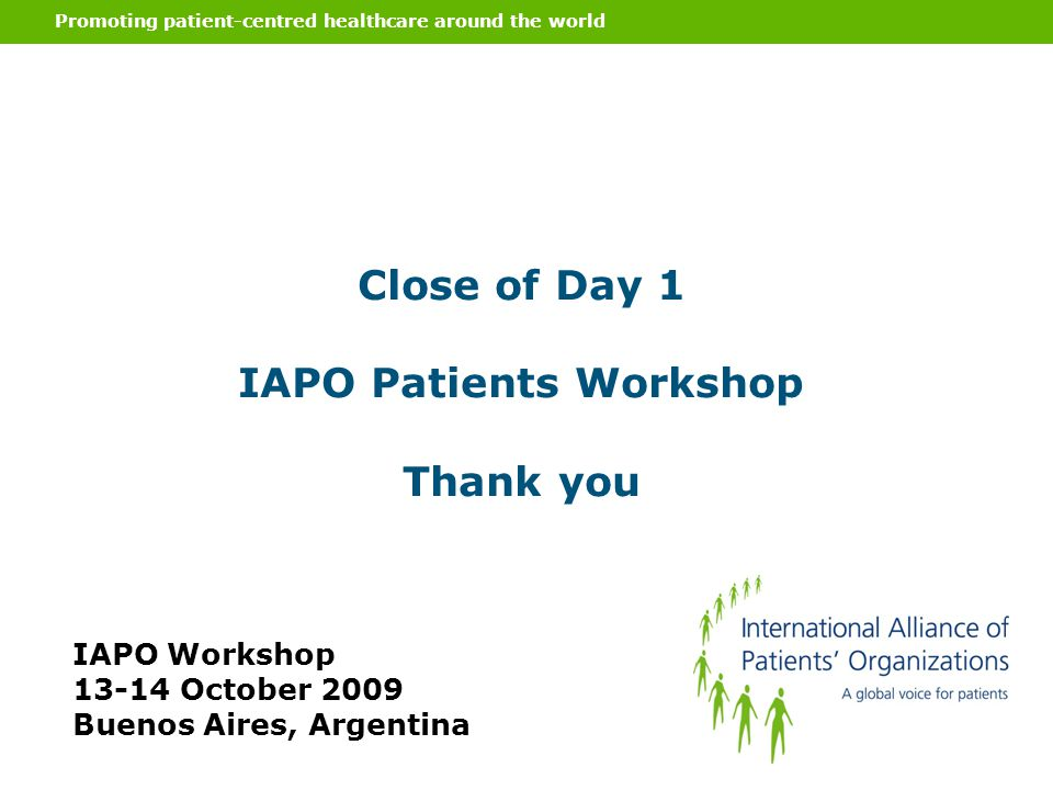 Promoting patient-centred healthcare around the world Close of Day 1 IAPO Patients Workshop Thank you IAPO Workshop 13-14 October 2009 Buenos Aires, A