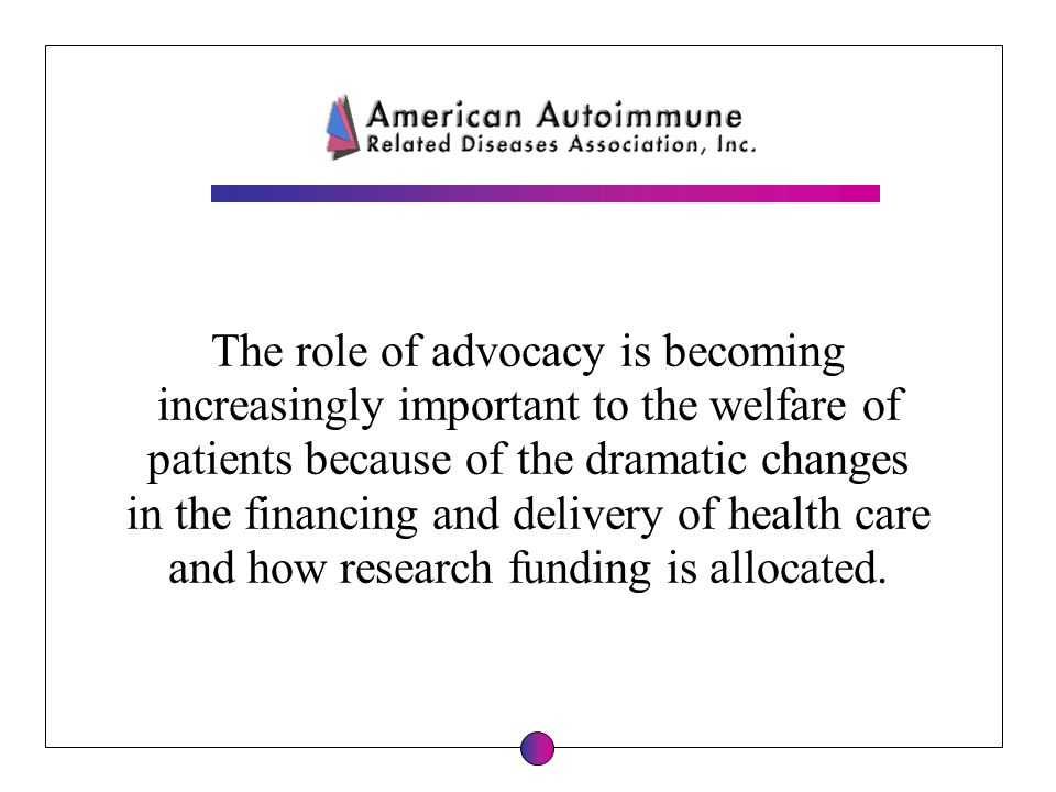 The role of advocacy is becoming increasingly important to the welfare of patients because of the dramatic changes in the financing and delivery of he