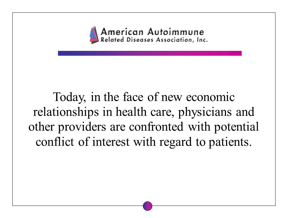 Today, in the face of new economic relationships in health care, physicians and other providers are confronted with potential conflict of interest wit