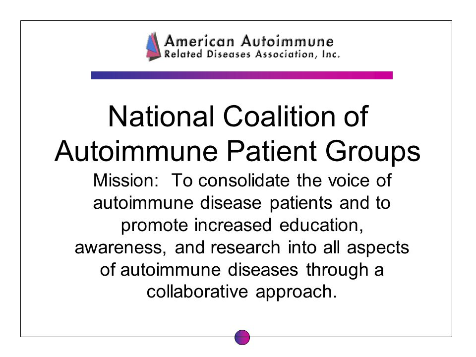 National Coalition of Autoimmune Patient Groups Mission: To consolidate the voice of autoimmune disease patients and to promote increased education, a