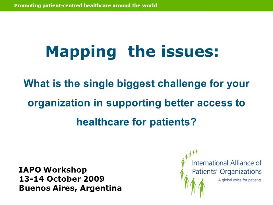 Promoting patient-centred healthcare around the world Mapping the issues: IAPO Workshop 13-14 October 2009 Buenos Aires, Argentina What is the single