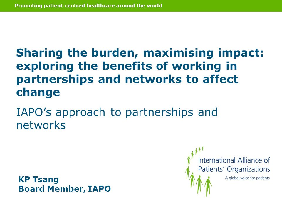 Promoting patient-centred healthcare around the world KP Tsang Board Member, IAPO Sharing the burden, maximising impact: exploring the benefits of wor
