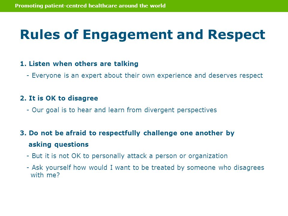 Promoting patient-centred healthcare around the world Rules of Engagement and Respect 1. Listen when others are talking - Everyone is an expert about